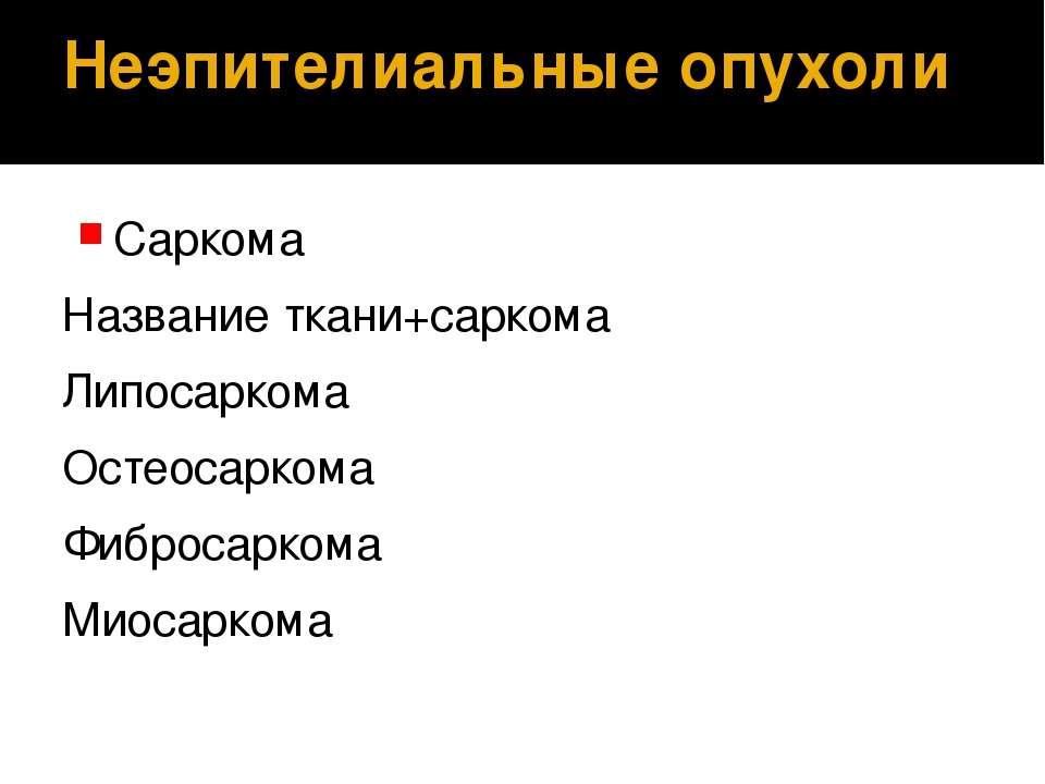 Неэпителиальные опухоли Саркома Название ткани+саркома Липосаркома Остеосарко...