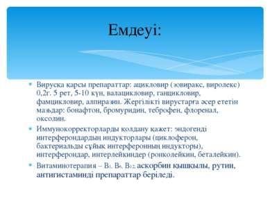 Вирусқа қарсы препараттар: ацикловир (зовиракс, виролекс) 0,2г. 5 рет, 5-10 к...