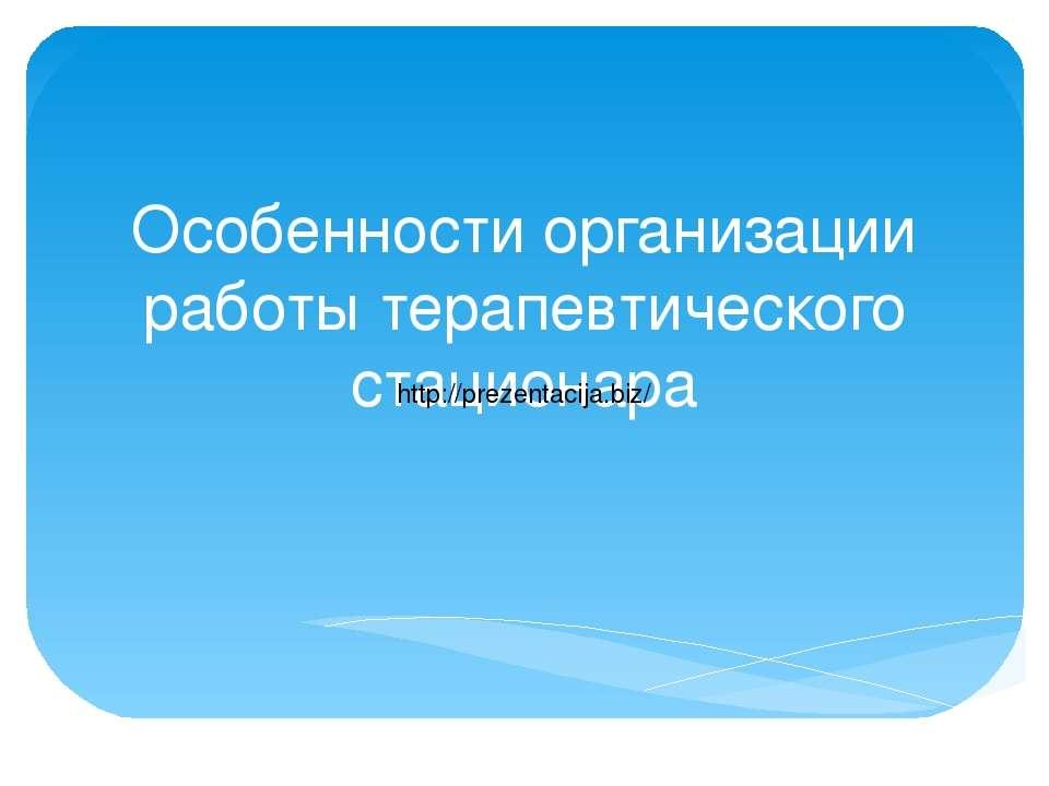 Особенности организации работы терапевтического стационара http://prezentacij...