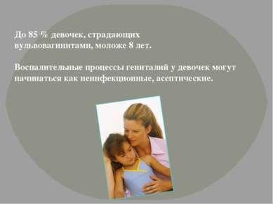До 85 % девочек, страдающих вульвовагинитами, моложе 8 лет. Воспалительные пр...
