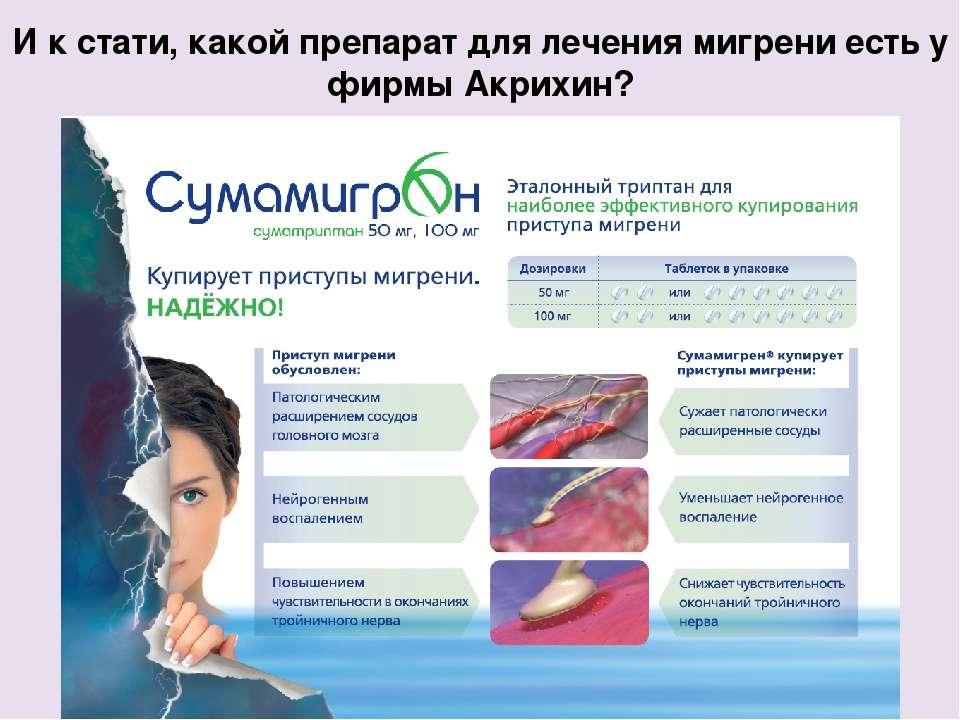 И к стати, какой препарат для лечения мигрени есть у фирмы Акрихин? Single An...