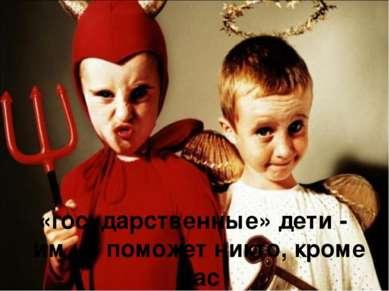 «государственные» дети - им не поможет никто, кроме вас