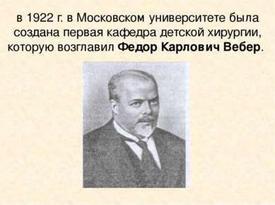 в 1922 г. в Московском университете была создана первая кафедра детской хирур...