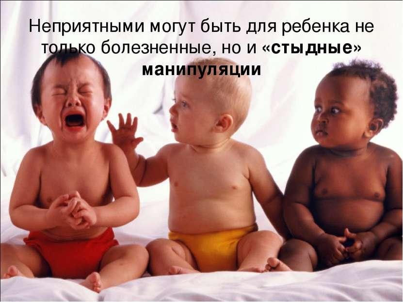 Неприятными могут быть для ребенка не только болезненные, но и «стыдные» мани...