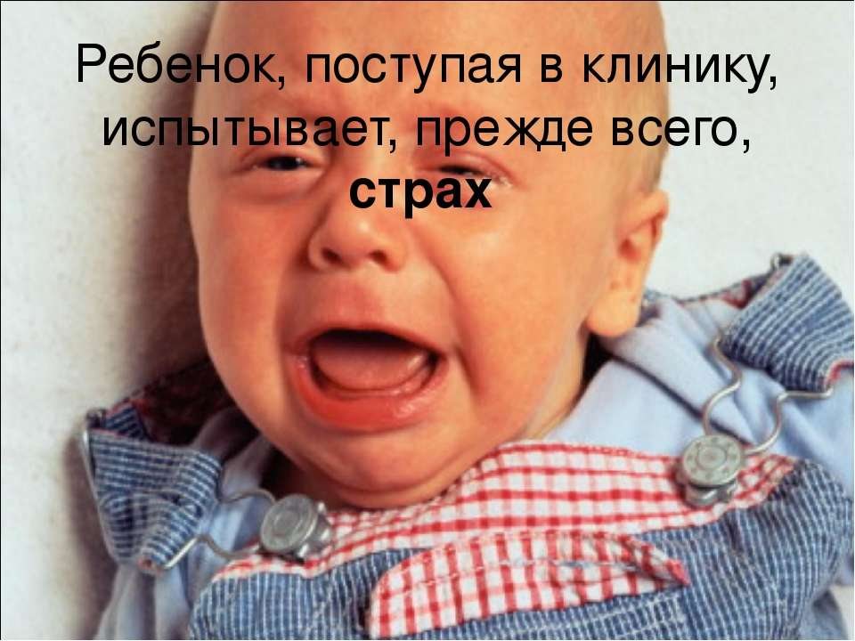Ребенок, поступая в клинику, испытывает, прежде всего, страх