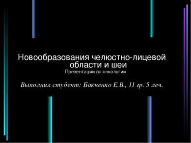 Новообразования челюстно-лицевой области и шеи Выполнил студент: Бакченко Е.В...