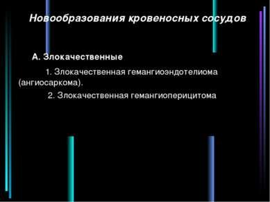 Новообразования кровеносных сосудов А. Злокачественные 1. Злокачественная гем...