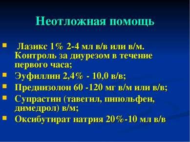 Неотложная помощь Лазикс 1% 2-4 мл в/в или в/м. Контроль за диурезом в течени...