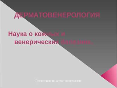 ДЕРМАТОВЕНЕРОЛОГИЯ Наука о кожных и венерических болезнях. Презентации по дер...
