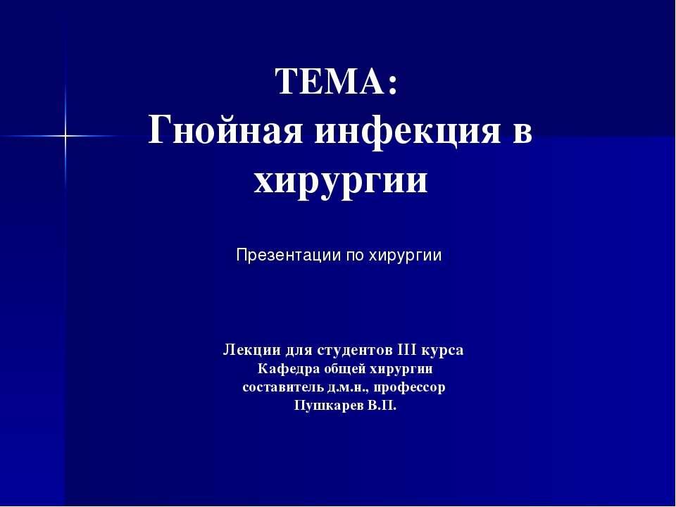 ТЕМА: Гнойная инфекция в хирургии Лекции для студентов III курса Кафедра обще...