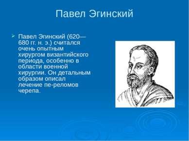 Павел Эгинский Павел Эгинский (620—680 гг. н. э.) считался очень опытным хиру...