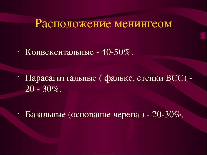 Расположение менингеом Конвекситальные - 40-50%. Парасагиттальные ( фалькс, с...