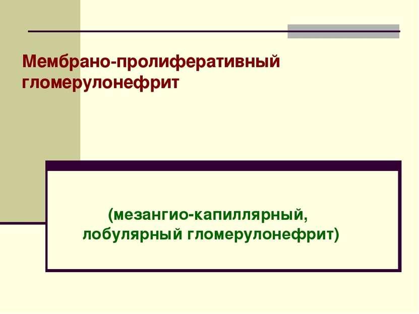 Мембрано-пролиферативный гломерулонефрит (мезангио-капиллярный, лобулярный гл...