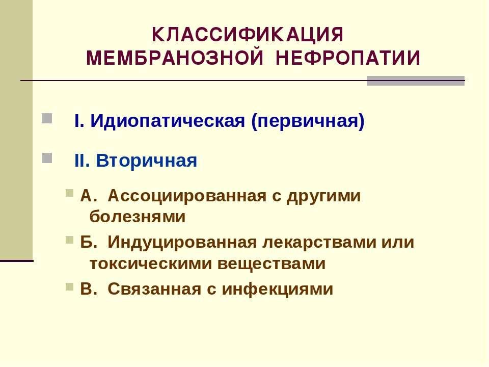 КЛАССИФИКАЦИЯ МЕМБРАНОЗНОЙ НЕФРОПАТИИ I. Идиопатическая (первичная) II. Втори...