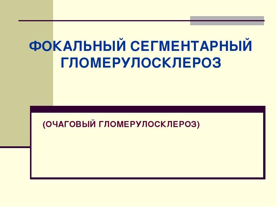 (ОЧАГОВЫЙ ГЛОМЕРУЛОСКЛЕРОЗ) ФОКАЛЬНЫЙ СЕГМЕНТАРНЫЙ ГЛОМЕРУЛОСКЛЕРОЗ