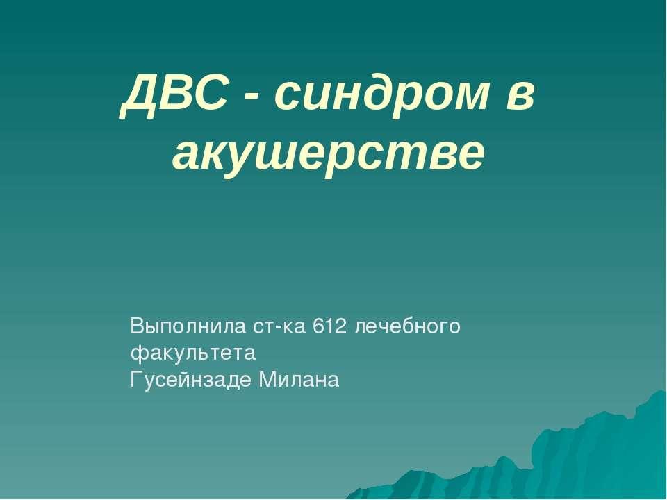 ДВС - синдром в акушерстве Выполнила ст-ка 612 лечебного факультета Гусейнзад...