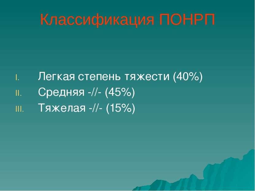 Классификация ПОНРП Легкая степень тяжести (40%) Средняя -//- (45%) Тяжелая -...