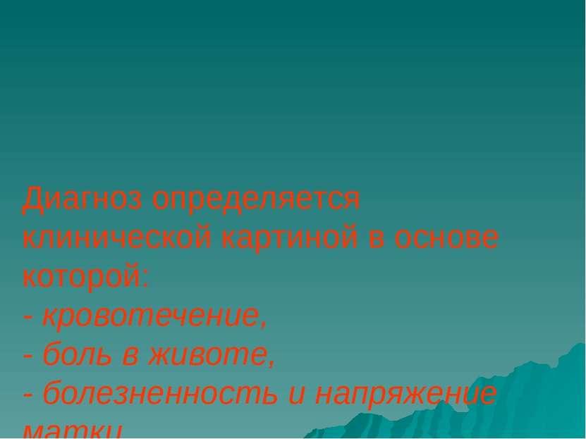 Диагноз определяется клинической картиной в основе которой: - кровотечение, -...