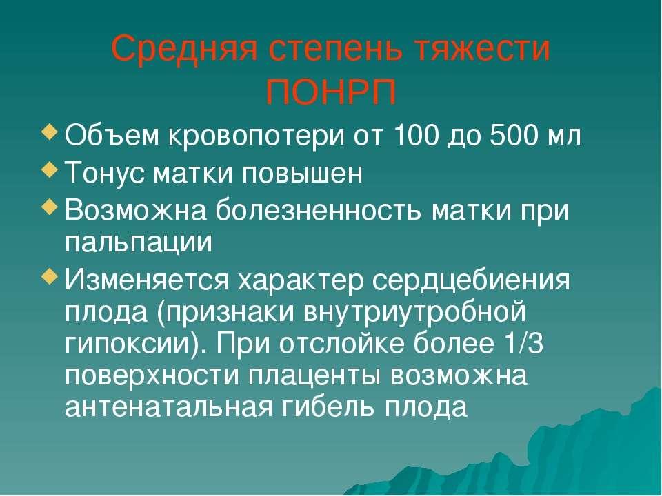 Средняя степень тяжести ПОНРП Объем кровопотери от 100 до 500 мл Тонус матки ...