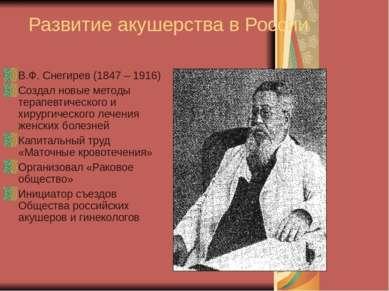 Развитие акушерства в России В.Ф. Снегирев (1847 – 1916) Создал новые методы ...