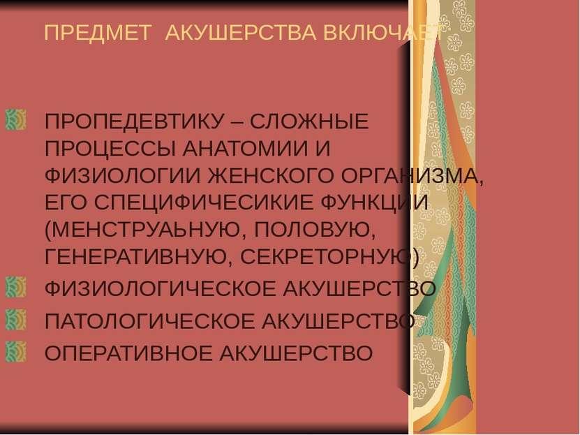 ПРЕДМЕТ АКУШЕРСТВА ВКЛЮЧАЕТ: ПРОПЕДЕВТИКУ – СЛОЖНЫЕ ПРОЦЕССЫ АНАТОМИИ И ФИЗИО...