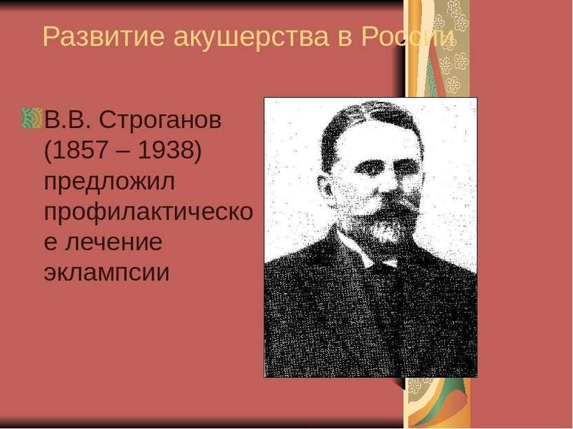 Развитие акушерства в России В.В. Строганов (1857 – 1938) предложил профилакт...