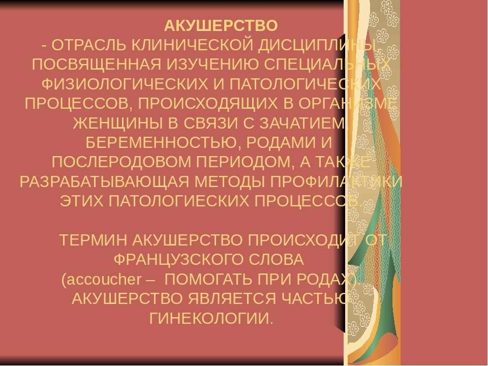 АКУШЕРСТВО - ОТРАСЛЬ КЛИНИЧЕСКОЙ ДИСЦИПЛИНЫ, ПОСВЯЩЕННАЯ ИЗУЧЕНИЮ СПЕЦИАЛЬНЫХ...