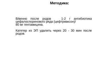Методика: В/венно после родов 1-2 г антибиотика цефалоспоринового ряда (цефтр...