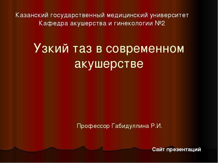 Узкий таз в современном акушерстве Профессор Габидуллина Р.И. Казанский госуд...