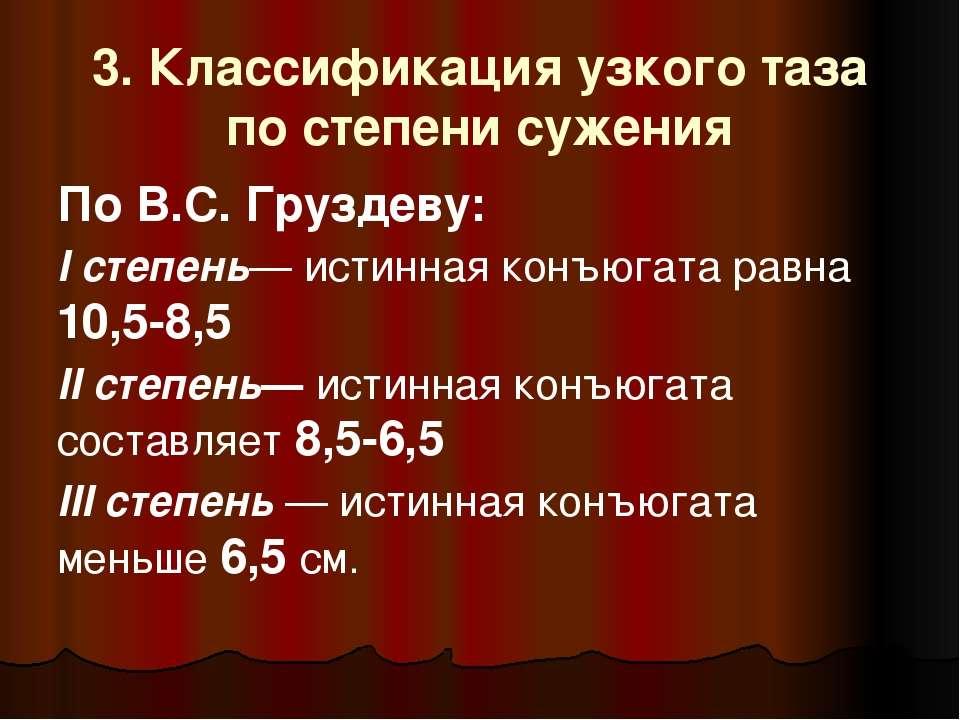 3. Классификация узкого таза по степени сужения По В.С. Груздеву: I степень— ...