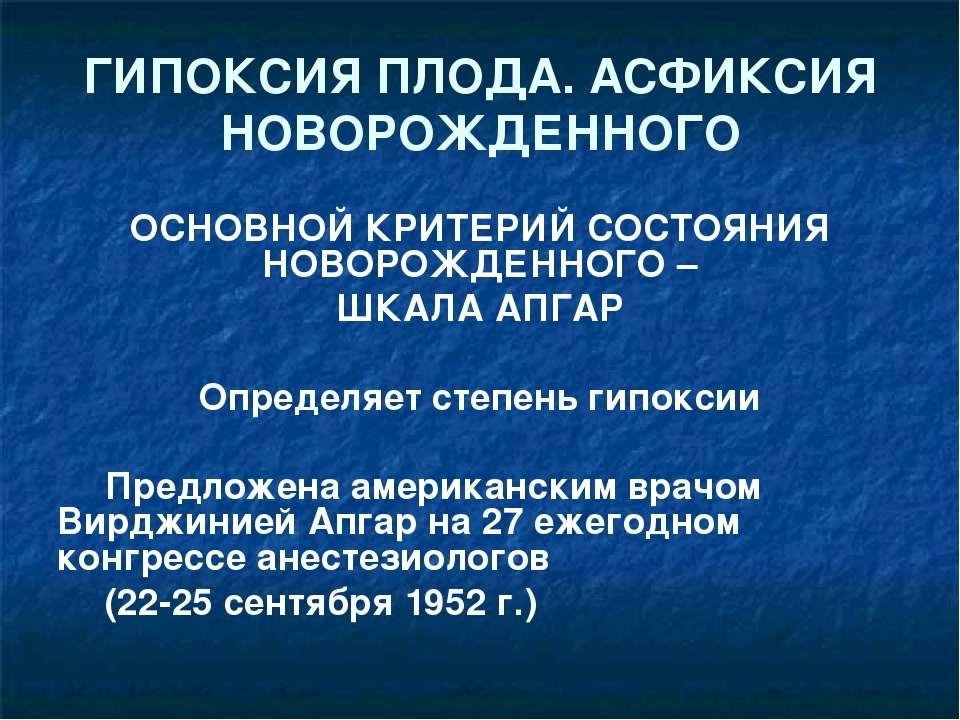 ГИПОКСИЯ ПЛОДА. АСФИКСИЯ НОВОРОЖДЕННОГО ОСНОВНОЙ КРИТЕРИЙ СОСТОЯНИЯ НОВОРОЖДЕ...