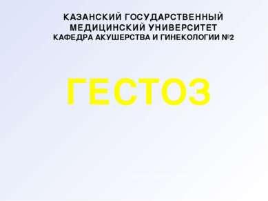 ГЕСТОЗ КАЗАНСКИЙ ГОСУДАРСТВЕННЫЙ МЕДИЦИНСКИЙ УНИВЕРСИТЕТ КАФЕДРА АКУШЕРСТВА И...