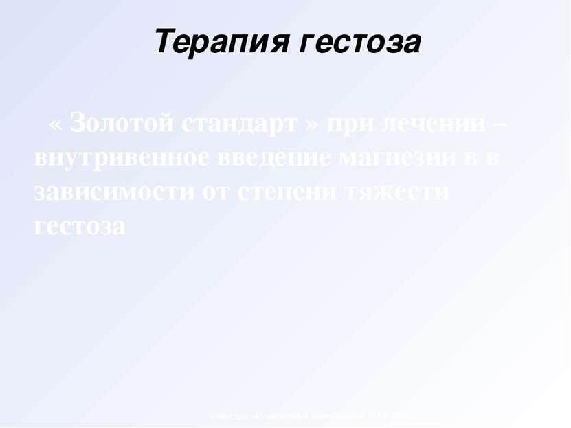 Терапия гестоза « Золотой стандарт » при лечении – внутривенное введение магн...