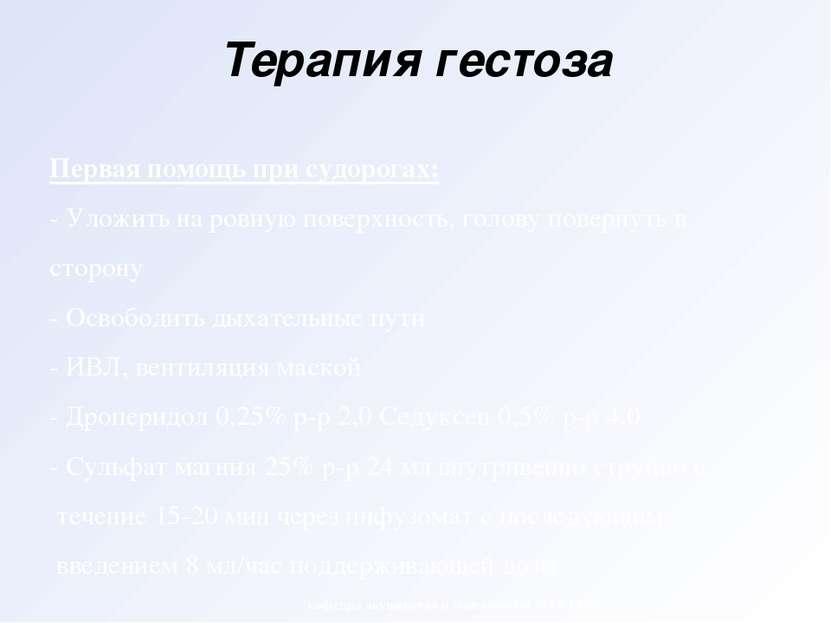 Терапия гестоза Первая помощь при судорогах: - Уложить на ровную поверхность,...