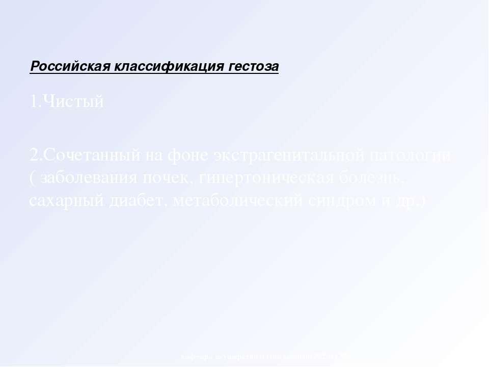 Российская классификация гестоза 1.Чистый 2.Сочетанный на фоне экстрагениталь...