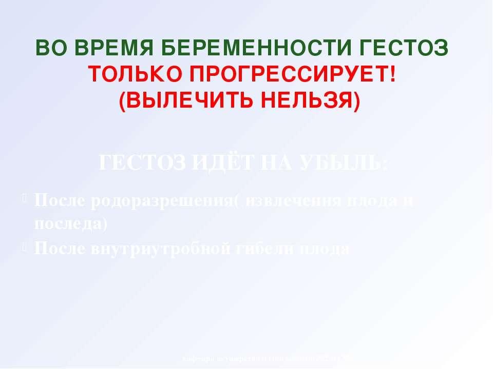 ВО ВРЕМЯ БЕРЕМЕННОСТИ ГЕСТОЗ ТОЛЬКО ПРОГРЕССИРУЕТ! (ВЫЛЕЧИТЬ НЕЛЬЗЯ) кафедра ...