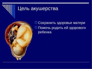 Цель акушерства Сохранить здоровье матери Помочь родить ей здорового ребенка