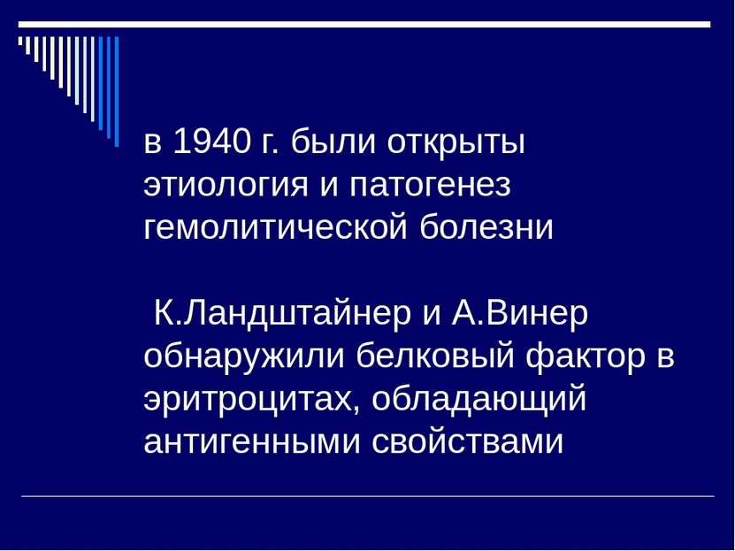 в 1940 г. были открыты этиология и патогенез гемолитической болезни К.Ландшта...