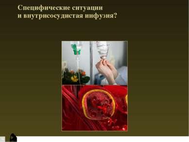 Специфические ситуации и внутрисосудистая инфузия?