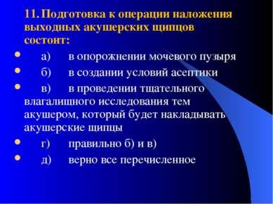 11. Подготовка к операции наложения выходных акушерских щипцов состоит: а) в ...