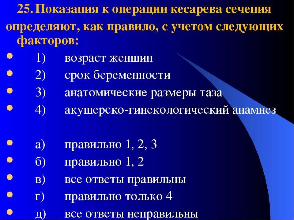 25. Показания к операции кесарева сечения определяют, как правило, с учетом с...