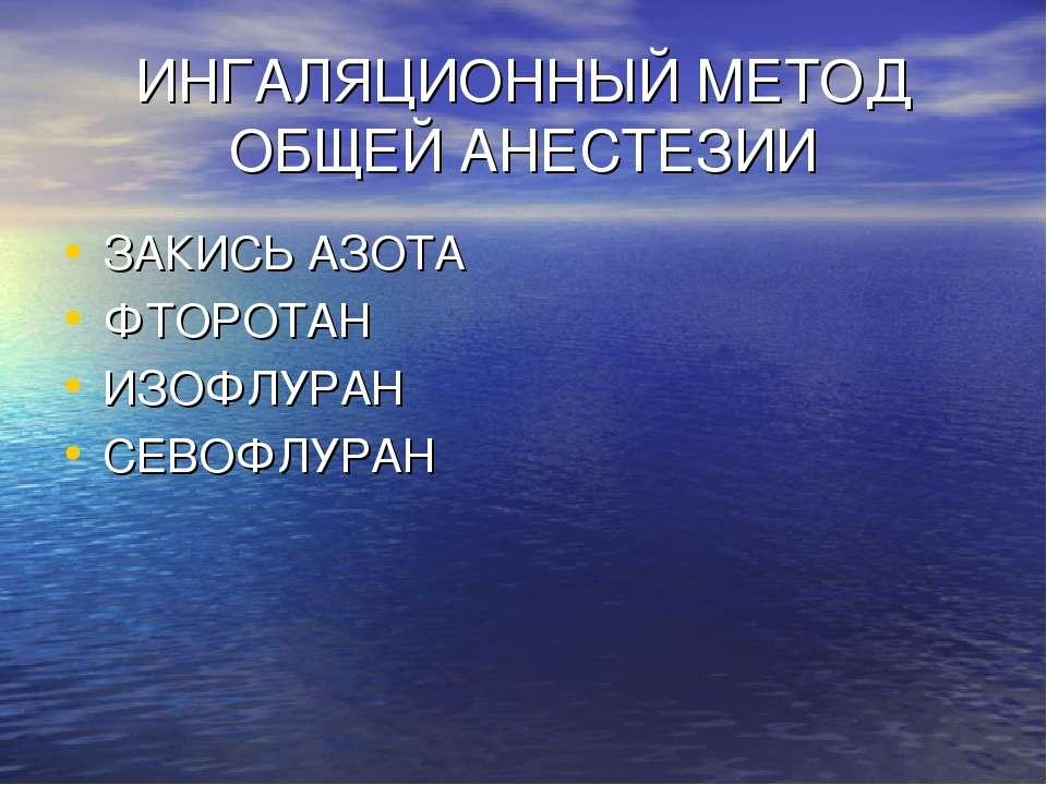 ИНГАЛЯЦИОННЫЙ МЕТОД ОБЩЕЙ АНЕСТЕЗИИ ЗАКИСЬ АЗОТА ФТОРОТАН ИЗОФЛУРАН СЕВОФЛУРАН