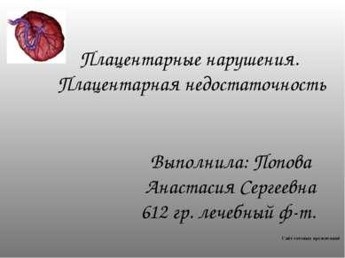 Плацентарные нарушения. Плацентарная недостаточность Выполнила: Попова Анаста...