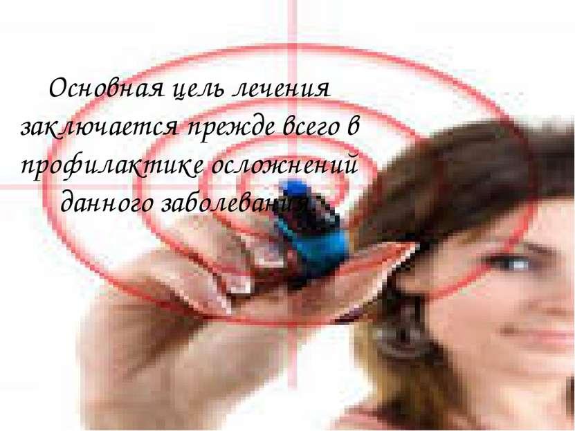Основная цель лечения заключается прежде всего в профилактике осложнений данн...