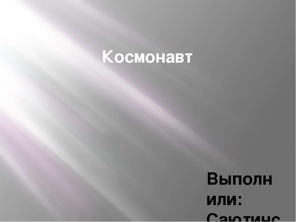 Космонавт Выполнили: Саютинский Филипп, Ланский Алексей Проверила: Нусс Ирина...