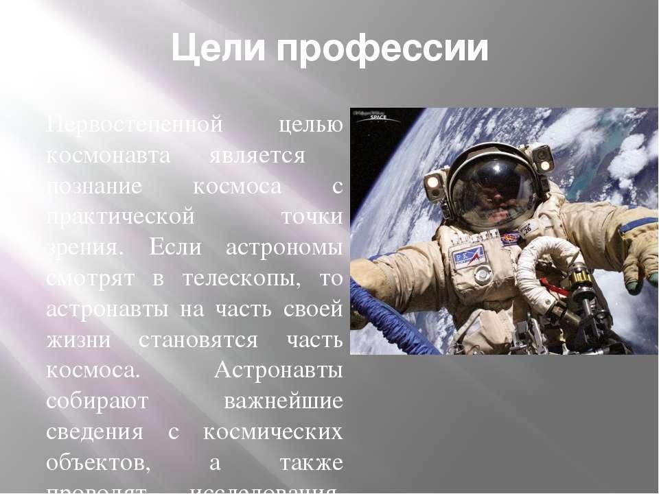 Цели профессии Первостепенной целью космонавта является познание космоса с пр...