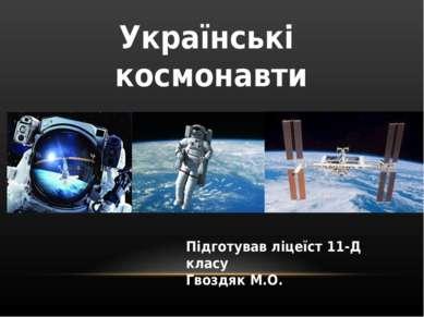 Українські космонавти Підготував ліцеїст 11-Д класу Гвоздяк М.О.