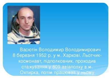 Васютін Володимир Володимирович 8 березня 1952 р. у м. Харкові. Льотчик-космо...