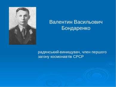 Валентин Васильович Бондаренко радянський-винищувач, член першого загону косм...