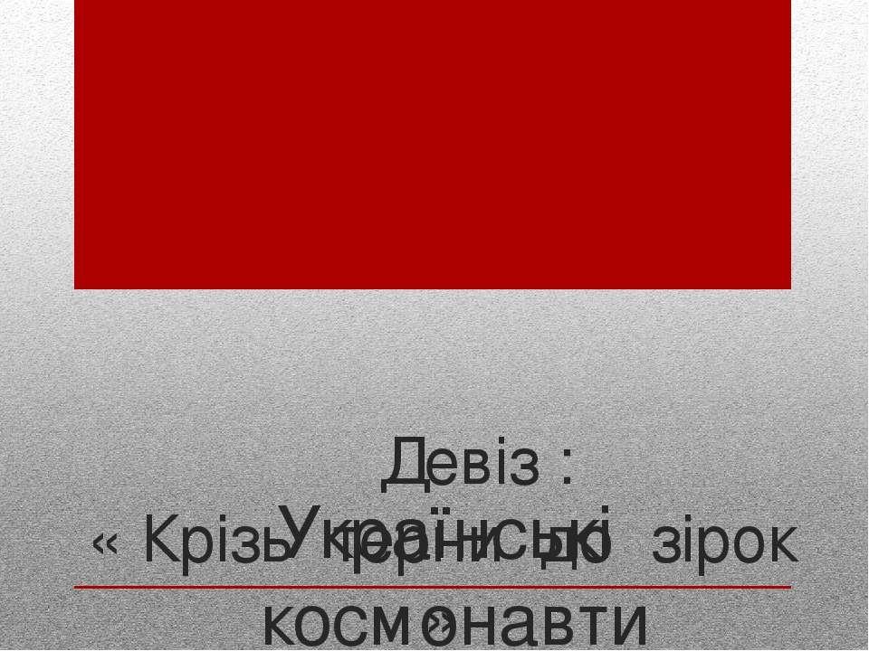 Українські космонавти Девіз : « Крізь терни до зірок »